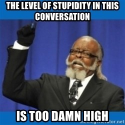 Too damn high - The level of stupidity in this conversation is too damn high