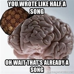 Scumbag Brain - you wrote like half a song oh wait that's already a song