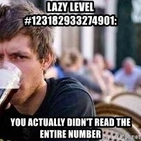 The Lazy College Senior - Lazy level #123182933274901: You actually didn't read the entire number