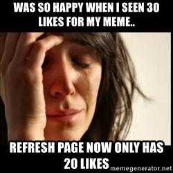 First World Problems - was so happy when i seen 30 likes for my meme.. refresh page now only has 20 likes
