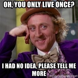 Willy Wonka - oh, you only live once? i had no idea, please tell me more