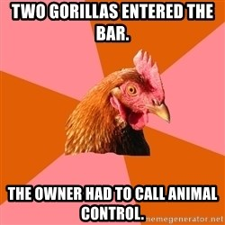 Anti Joke Chicken - two gorillas entered the bar. the owner had to call animal control.