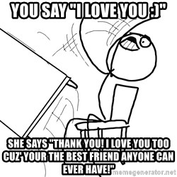 """Desk Flip Rage Guy - YOU say """"I love you :)"""" She says """"Thank you! I love you too cuz' your the best friend anyone can ever have!"""""""