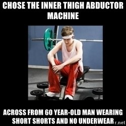 Annoying Gym Newbie - chose the inner thigh abductor machine across from 60 year-old man wearing short shorts and no underwear