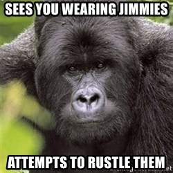 Grad Student Gorilla - sees you wearing jimmies attempts to rustle them