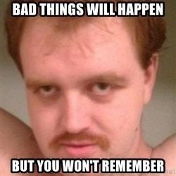 Friendly creepy guy - Bad things will happen But you won't remember