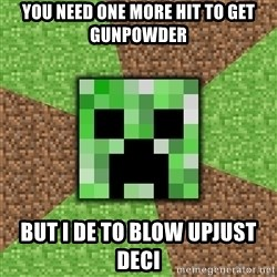 Minecraft Creeper - you need one more hit to get gunpowder but i de to blow upjust deci