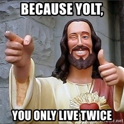 jesus says - Because yolt, you only live twice