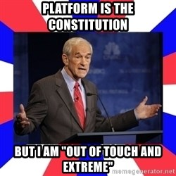 "Ron Paul - platform is the constitution but i am ""out of touch and extreme"""
