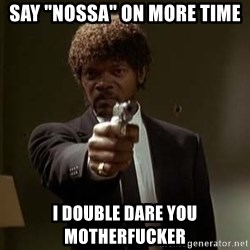"Jules Pulp Fiction - say ""Nossa"" on more time I double dare you motherfucker"
