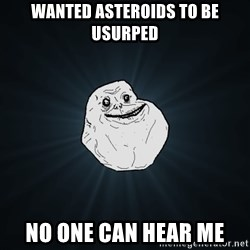 Forever Alone - WANTED ASTEROIDS TO BE USURPED NO ONE CAN HEAR ME