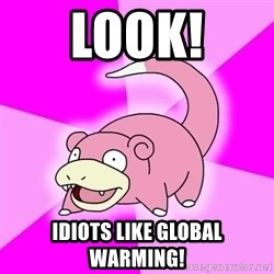 Slowpoke - Look! idiots like global warming!