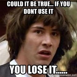 Conspiracy Keanu - could it be true... if you dont use it  you lose it......