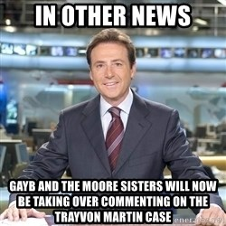 Matiasprats - IN other news gayb and the moore sisters will now be taking over commenting on the trayvon martin case