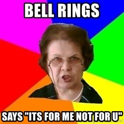 "teacher - BeLL rings says ""its for me not for u"""