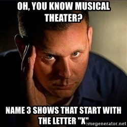 """Dramatic Paul - OH, YOU KNOW MUSICAL THEATER? NAME 3 SHOWS THAT START WITH THE LETTER """"X"""""""