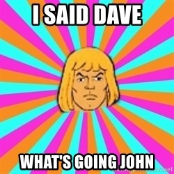 He-Man - I SAID DAVE WHAT'S GOING JOHN