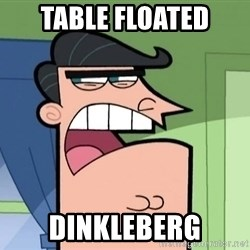 i blame dinkleberg - Table floated dinkleberg