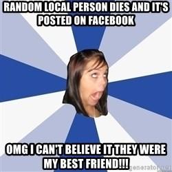 Annoying Facebook Girl - random local person dies and it's posted on facebook omg i can't believe it they were my best friend!!!