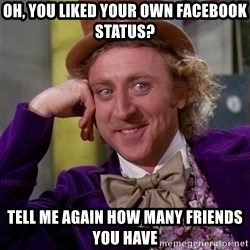 Willy Wonka - Oh, you liked your own Facebook status? Tell me again how many friends you have