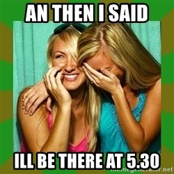 Laughing Girls  - an then i said ill be there at 5.30