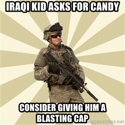 smartass soldier - Iraqi kid asks for candy Consider giving him a blasting cap
