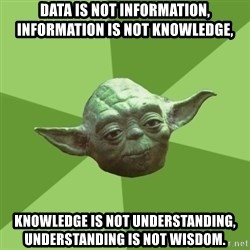 Advice Yoda Gives - Data is not information, information is not knowledge,  knowledge is not understanding, understanding is not wisdom.