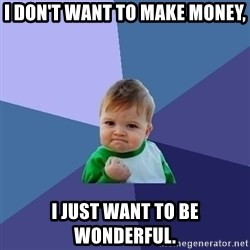 Success Kid - I don't want to make money, I just want to be wonderful.