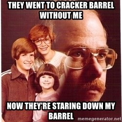 Vengeance Dad - they went to cracker barrel without me now they're staring down my barrel