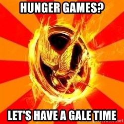 Typical fan of the hunger games - hunger games? let's have a gale time