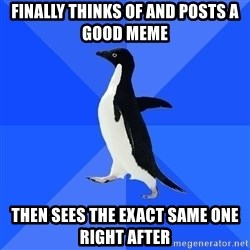 Socially Awkward Penguin - finally thinks of and posts a good meme then sees the exact same one right after