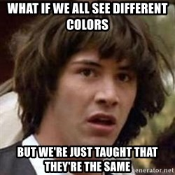 Conspiracy Keanu - what if we all see different colors but we're just taught that they're the same