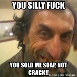 Jose - You silly fuck you sold me soap, not crack!!