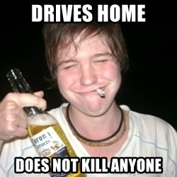 Good luck drunk - Drives home Does not kill anyone