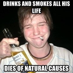 Good luck drunk - drinks and smokes all his life dies of natural causes