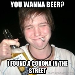 Good luck drunk - you wanna beer? i found a corona in the street