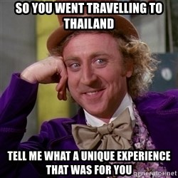 Willy Wonka - so you went travelling to thailand tell me what a unique experience that was for you