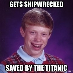 Bad Luck Brian - gets shipwrecked saved by the titanic
