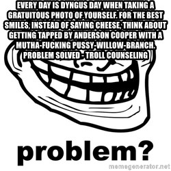 Trollface Problem - Every day is Dyngus day when taking a gratuitous photo of yourself. For the best smiles, instead of saying cheese, think about GETTING TAPPED BY ANDERSON COOPER WITH A MUTHA-FUCKING PUSSY-WILLOW-BRANCH. Problem solved - Troll Counseling