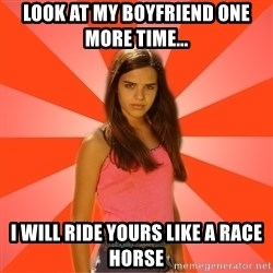 Jealous Girl - Look at my boyfriend one more time... I will ride yours like a race horse