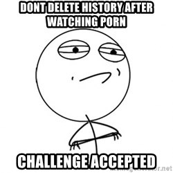 Challenge Accepted - Dont delete history after watching porn challenge accepted