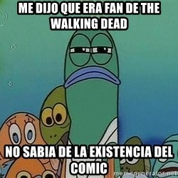 Serious Fish Spongebob - me dijo que era fan de the walking dead no sabia de la existencia del comic