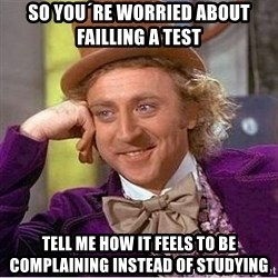 Willy Wonka - so you´re worried about failling a test tell me how it feels to be complaining instead of studying