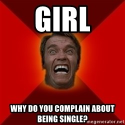 Angry Arnold - girl Why do you complain about being single?