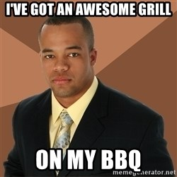 Successful Black Man - i've got an awesome grill on my bbq
