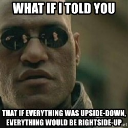 Scumbag Morpheus - what if i told you that if everything was upside-down, everything would be rightside-up