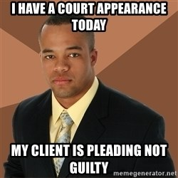 Successful Black Man - i have a court appearance today my client is pleading not guilty