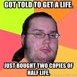 Butthurt Dweller - got told to get a life. just bought two copies of half life.
