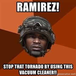 Sgt. Foley - ramirez! stop that tornado by using this VACUUM cleaner!!