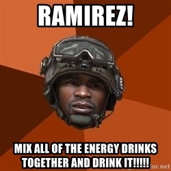 Sgt. Foley - ramirez! mix all of the energy drinks together and drink it!!!!!